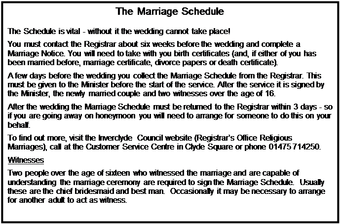 Text Box: The Marriage Schedule    The Schedule is vital - without it the wedding cannot take place!  You must contact the Registrar about six weeks before the wedding and complete a Marriage Notice. You will need to take with you birth certificates (and, if either of you has been married before, marriage certificate, divorce papers or death certificate).  A few days before the wedding you collect the Marriage Schedule from the Registrar. This must be given to the Minister before the start of the service. After the service it is signed by the Minister, the newly married couple and two witnesses over the age of 16.  After the wedding the Marriage Schedule must be returned to the Registrar within 3 days - so if you are going away on honeymoon you will need to arrange for someone to do this on your behalf.  To find out more, visit the Inverclyde Council website (Registrar's Office Religious Marriages), call at the Customer Service Centre in Clyde Square or phone 01475 714250.  Witnesses  Two people over the age of sixteen who witnessed the marriage and are capable of understanding the marriage ceremony are required to sign the Marriage Schedule.  Usually these are the chief bridesmaid and best man.  Occasionally it may be necessary to arrange for another adult to act as witness.